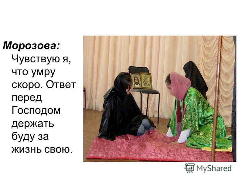 Морозова: Чувствую я, что умру скоро. Ответ перед Господом держать буду за жизнь свою.