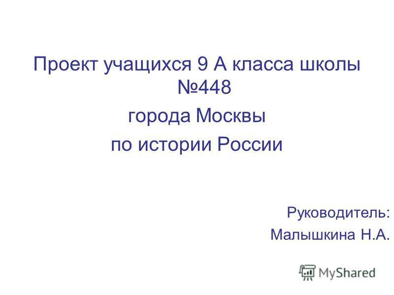 Проект учащихся 9 А класса школы 448 города Москвы по истории России Руководитель: Малышкина Н.А.