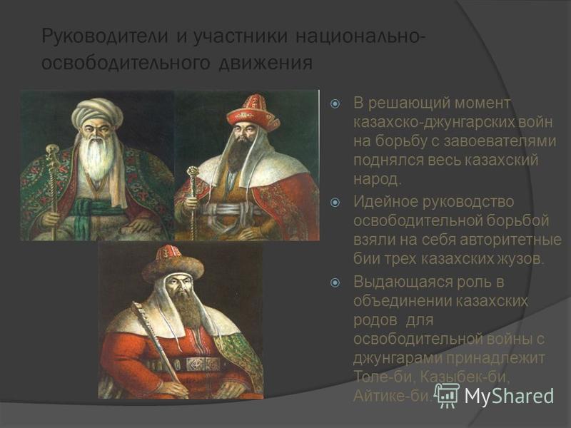 Руководители и участники национально- освободительного движения В решающий момент казахско-джунгарских войн на борьбу с завоевателями поднялся весь казахский народ. Идейное руководство освободительной борьбой взяли на себя авторитетные бии трех казах