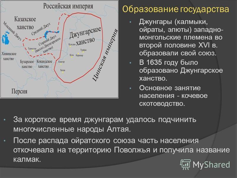 Образование государства Джунгары (калмыки, ойраты, элюты) западно- монгольские племена во второй половине XVI в. образовали свой союз. В 1635 году было образовано Джунгарское ханство. Основное занятие населения - кочевое скотоводство. За короткое вре