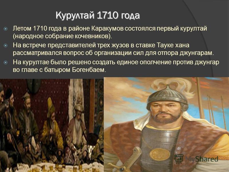 Курултай 1710 года Летом 1710 года в районе Каракумов состоялся первый курултай (народное собрание кочевников). На встрече представителей трех жузов в ставке Тауке хана рассматривался вопрос об организации сил для отпора джунгарам. На курултае было р