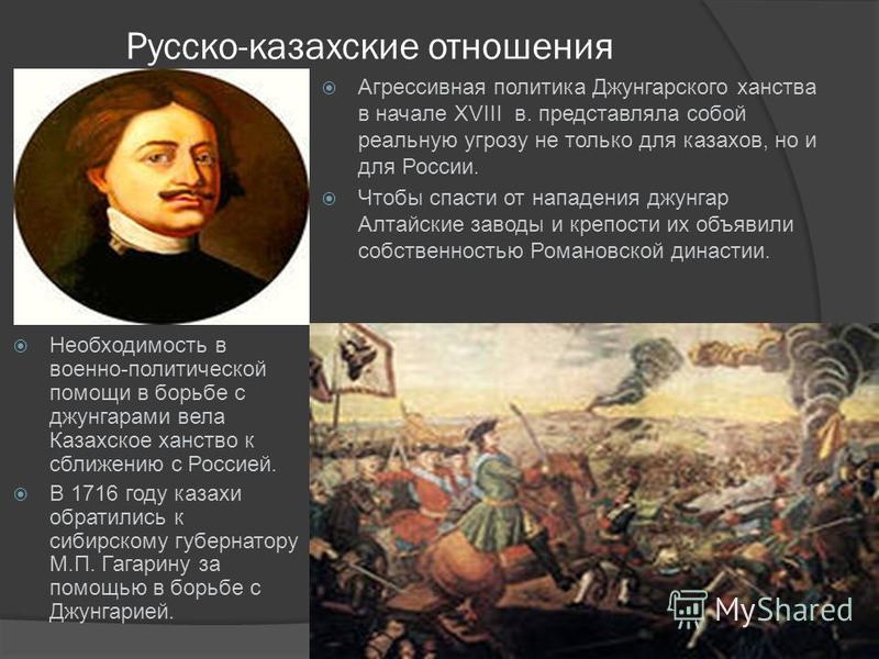 Русско-казахские отношения Необходимость в военно-политической помощи в борьбе с джунгарами вела Казахское ханство к сближению с Россией. В 1716 году казахи обратились к сибирскому губернатору М.П. Гагарину за помощью в борьбе с Джунгарией. Агрессивн