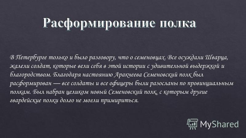 В Петербурге только и было разговору, что о семеновцах. Все осуждали Шварца, жалели солдат, которые вели себя в этой истории с удивительной выдержкой и благородством. Благодаря настоянию Аракчеева Семеновский полк был расформирован все солдаты и все