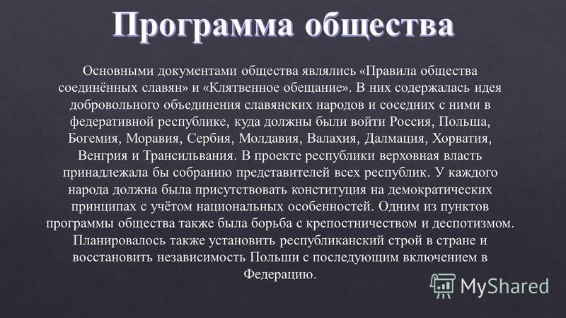 Основными документами общества являлись « Правила общества соединённых славян » и « Клятвенное обещание ». В них содержалась идея добровольного объединения славянских народов и соседних с ними в федеративной республике, куда должны были войти Россия,