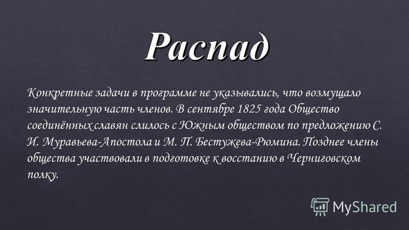 Конкретные задачи в программе не указывались, что возмущало значительную часть членов. В сентябре 1825 года Общество соединённых славян слилось с Южным обществом по предложению С. И. Муравьева-Апостола и М. П. Бестужева-Рюмина. Позднее члены общества