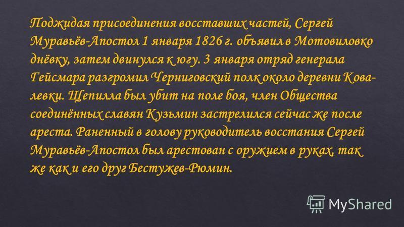 Поджидая присоединения восставших частей, Сергей Муравьёв-Апостол 1 января 1826 г. объявил в Мотовиловко днёвку, затем двинулся к югу. 3 января отряд генерала Гейсмара разгромил Черниговский полк около деревни Кова- левки. Щепилла был убит на поле бо