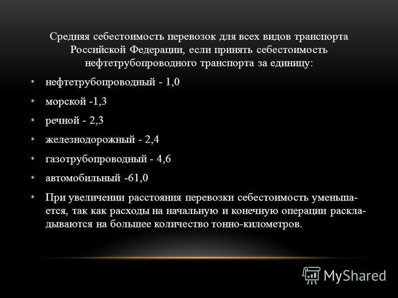 Средняя себестоимость перевозок для всех видов транспорта Российской Федерации, если принять себестоимость нефти трубопроводного транспорта за единицу: нефть трубопроводный - 1,0 морской -1,3 речной - 2,3 железнодорожный - 2,4 газо трубопроводный - 4