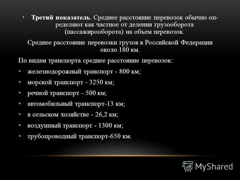 Третий показатель. Среднее расстояние перевозок обычно оп ределяют как частное от деления грузооборота (пассажирооборота) на объем перевозок. Среднее расстояние перевозки грузов в Российской Федерации около 180 км. По видам транспорта среднее рассто