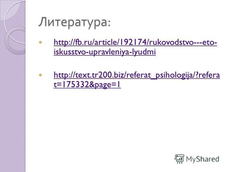 Литература : http://fb.ru/article/192174/rukovodstvo---eto- iskusstvo-upravleniya-lyudmi http://fb.ru/article/192174/rukovodstvo---eto- iskusstvo-upravleniya-lyudmi http://text.tr200.biz/referat_psihologija/?refera t=175332&page=1 http://text.tr200.b