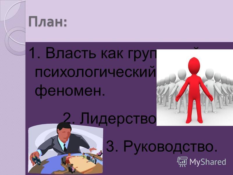 План : 1. Власть как групповой психологический феномен. 2. Лидерство. 3. Руководство.