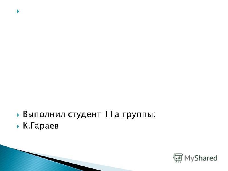 Выполнил студент 11 а группы: К.Гараев