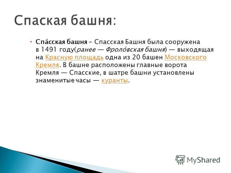 Спа́спасская башня - Спаспасская Башня была сооружена в 1491 году(ранее Фроло́высокая башня) выходящая на Красную площадь одна из 20 башен Московского Кремля. В башне расположены главные ворота Кремля Спасские, в шатре башни установлены знаменитые ча