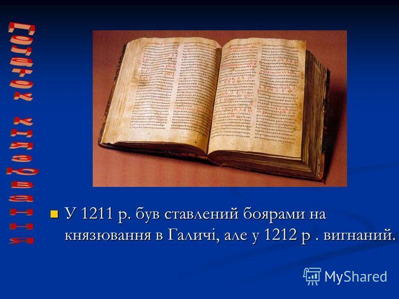 У 1211 р. був ставлений боярами на князювання в Галичі, але у 1212 р. вигнаний. У 1211 р. був ставлений боярами на князювання в Галичі, але у 1212 р. вигнаний.