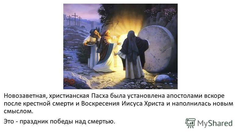 Новозаветная, христианская Пасха была установлена апостолами вскоре после крестной смерти и Воскресения Иисуса Христа и наполнилась новым смыслом. Это - праздник победы над смертью.