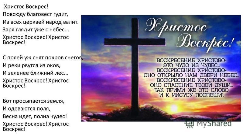 Христос Воскрес! Повсюду благовест гудит, Из всех церквей народ валит. Заря глядит уже с небес... Христос Воскрес! С полей уж снят покров снегов, И реки рвутся из оков, И зеленее ближний лес... Христос Воскрес! Вот просыпается земля, И одеваются поля