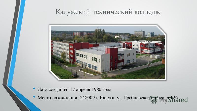 Калужский технический колледж Дата создания: 17 апреля 1980 года Место нахождения: 248009 г. Калуга, ул. Грабцевское шоссе, д.126
