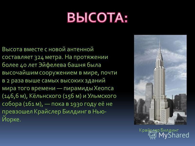Высота вместе с новой антенной составляет 324 метра. На протяжении более 40 лет Эйфелева башня была высочайшим сооружением в мире, почти в 2 раза выше самых высоких зданий мира того времени пирамиды Хеопса (146,6 м), Кёльнского (156 м) и Ульмского со