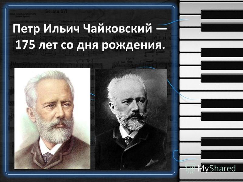 Петр Ильич Чайковский 175 лет со дня рождения.