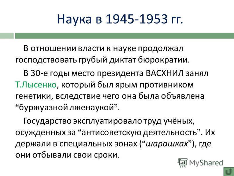 Наука в 1945-1953 гг. В отношении власти к науке продолжал господствовать грубый диктат бюрократии. В 30- е годы место президента ВАСХНИЛ занял Т. Лысенко, который был ярым противником генетики, вследствие чего она была объявлена буржуазной лженаукой