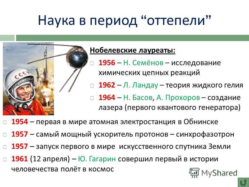 Наука в период оттепели Нобелевские лауреаты : 1956 – Н. Семёнов – исследование химических цепных реакций 1962 – Л. Ландау – теория жидкого гелия 1964 – Н. Басов, А. Прохоров – создание лазера ( первого квантового генератора ) 1954 – первая в мире ат