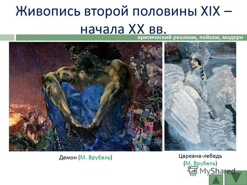 Живопись второй половины XIX – начала XX вв. критический реализм, пейзаж, модерн Демон ( М. Врубель ) Царевна - лебедь ( М. Врубель )