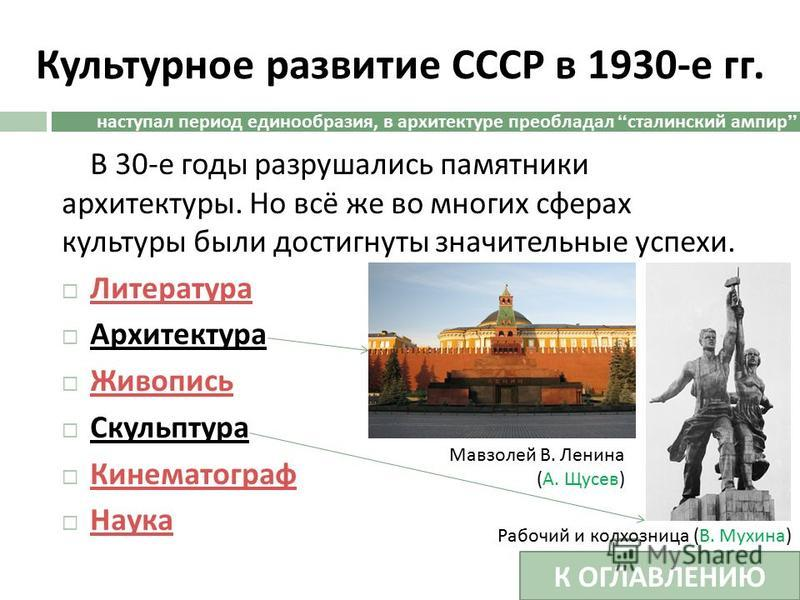 Культурное развитие СССР в 1930- е гг. В 30- е годы разрушались памятники архитектуры. Но всё же во многих сферах культуры были достигнуты значительные успехи. Литература Архитектура Живопись Скульптура Кинематограф Наука наступал период единообразия