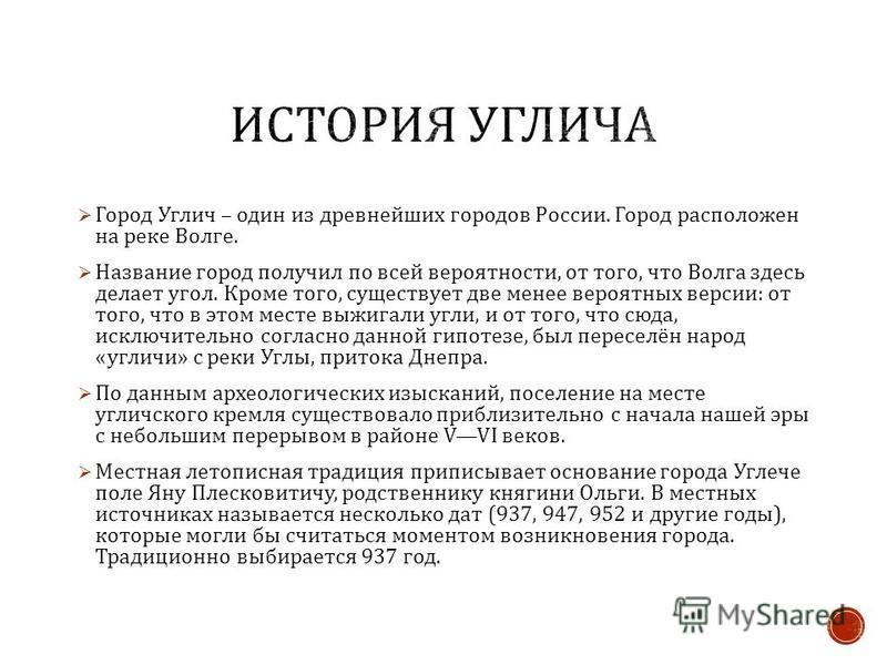 Город Углич – один из древнейших городов России. Город расположен на реке Волге. Название город получил по всей вероятности, от того, что Волга здесь делает угол. Кроме того, существует две менее вероятных версии : от того, что в этом месте выжигали