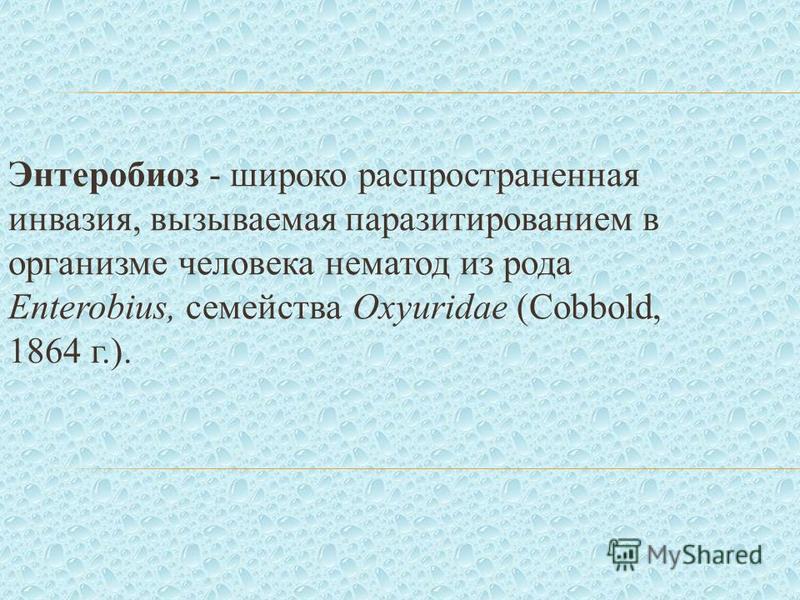 Энтеробиоз - широко распространенная инвазия, вызываемая паразитированием в организме человека нематод из рода Enterobius, семейства Oxyuridae (Cobbold, 1864 г.).