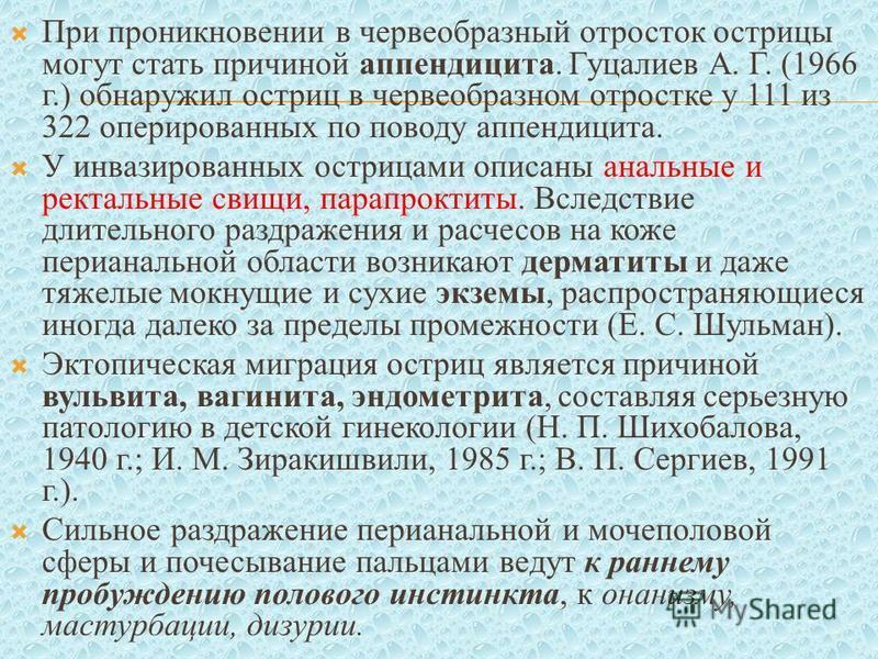 При проникновении в червеобразный отросток острицы могут стать причиной аппендицита. Гуцалиев А. Г. (1966 г.) обнаружил остриц в червеобразном отростке у 111 из 322 оперированных по поводу аппендицита. У инвазированных острицами описаны анальные и ре