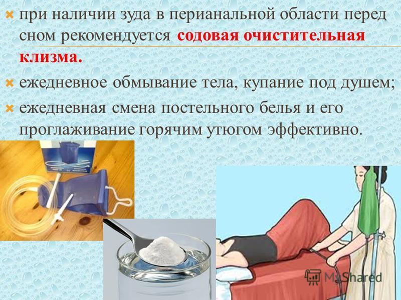 при наличии зуда в перианальной области перед сном рекомендуется содовая очистительная клизма. ежедневное обмывание тела, купание под душем; ежедневная смена постельного белья и его проглаживание горячим утюгом эффективно.