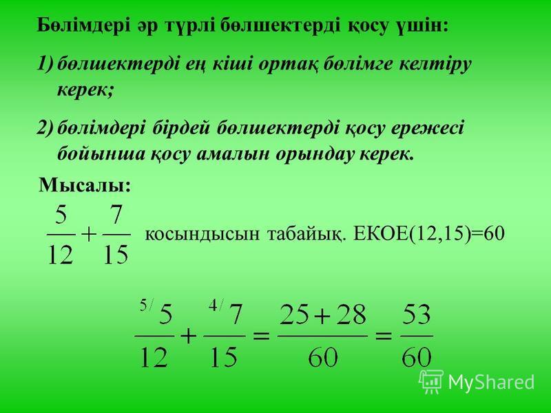 Бөлімдері әр түрлі бөлшектерді қосу үшін: 1)бөлшектерді ең кіші ортақ бөлімге келтіру керек; 2)бөлімдері бірдей бөлшектерді қосу ережесі бойынша қосу амалын орындау керек. Мысалы: косындысын табайық. ЕКОЕ(12,15)=60