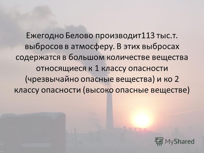 Ежегодно Белово производит 113 тыс.т. выбросов в атмосферу. В этих выбросах содержатся в большом количестве вещества относящиеся к 1 классу опасности (чрезвычайно опасные вещества) и ко 2 классу опасности (высоко опасные веществе)