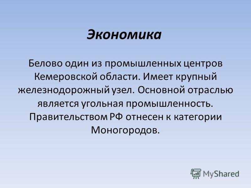 Экономика Белово один из промышленных центров Кемеровской области. Имеет крупный железнодорожный узел. Основной отраслью является угольная промышленность. Правительством РФ отнесен к категории Моногородов.