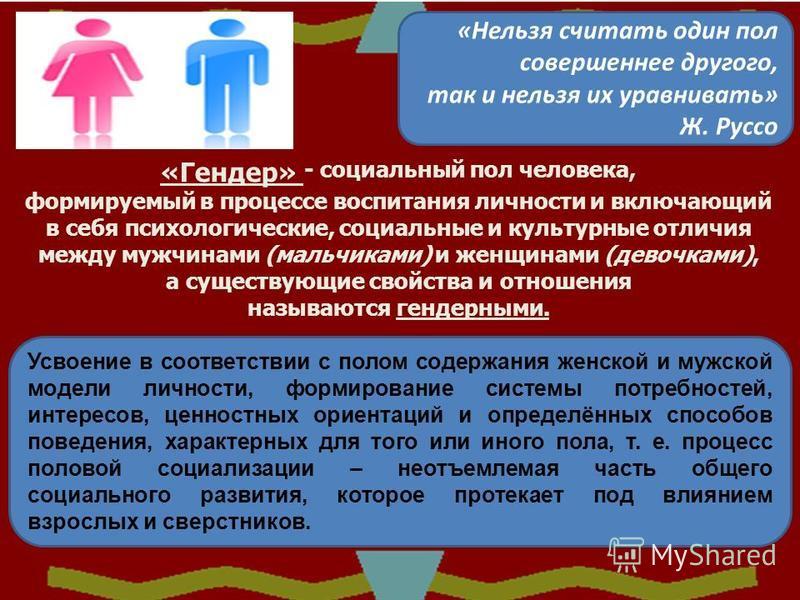 «Нельзя считать один пол совершеннее другого, так и нельзя их уравнивать» Ж. Руссо «Гендер» - социальный пол человека, формируемый в процессе воспитания личности и включающий в себя психологические, социальные и культурные отличия между мужчинами (ма