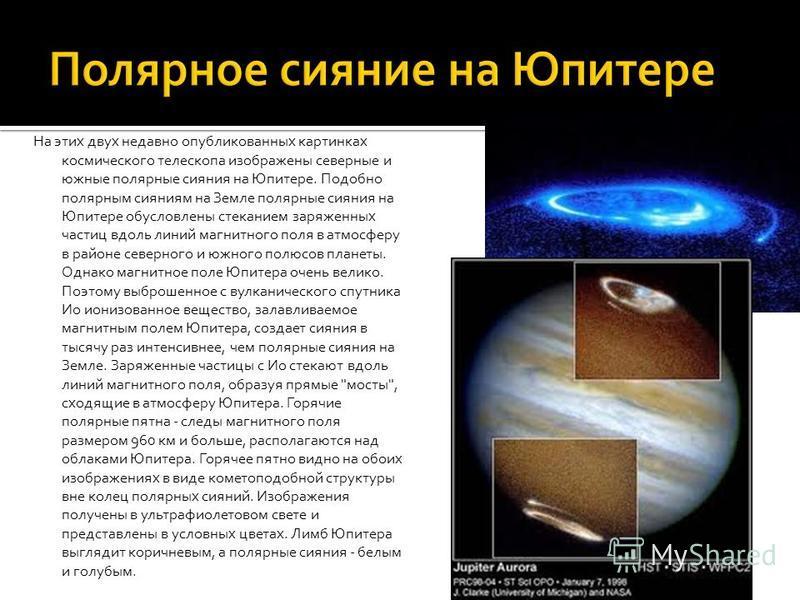 На этих двух недавно опубликованных картинках космического телескопа изображены северные и южные полярные сияния на Юпитере. Подобно полярным сияниям на Земле полярные сияния на Юпитере обусловлены стеканием заряженных частиц вдоль линий магнитного п