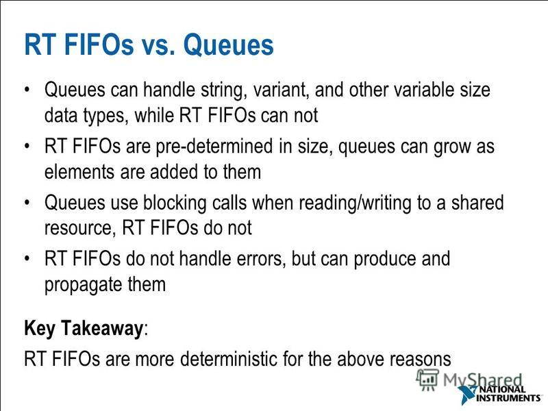 35 RT FIFOs vs. Queues Queues can handle string, variant, and other variable size data types, while RT FIFOs can not RT FIFOs are pre-determined in size, queues can grow as elements are added to them Queues use blocking calls when reading/writing to