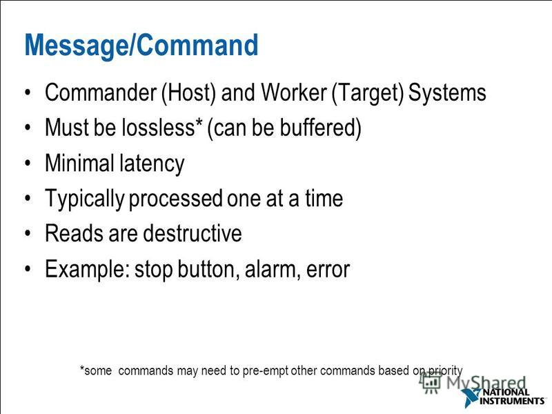 9 Message/Command Commander (Host) and Worker (Target) Systems Must be lossless* (can be buffered) Minimal latency Typically processed one at a time Reads are destructive Example: stop button, alarm, error *some commands may need to pre-empt other co