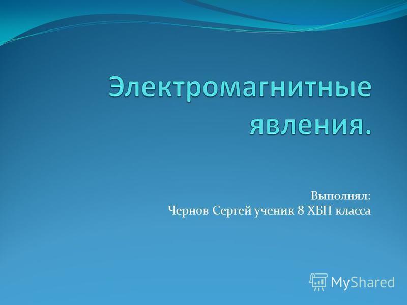 Выполнял: Чернов Сергей ученик 8 ХБП класса