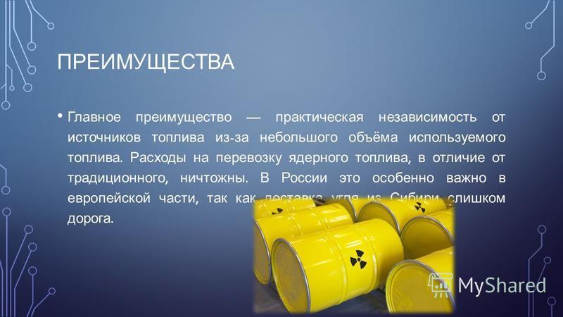 ПРЕИМУЩЕСТВА Главное преимущество практическая независимость от источников топлива из - за небольшого объёма используемого топлива. Расходы на перевозку ядерного топлива, в отличие от традиционного, ничтожны. В России это особенно важно в европейской