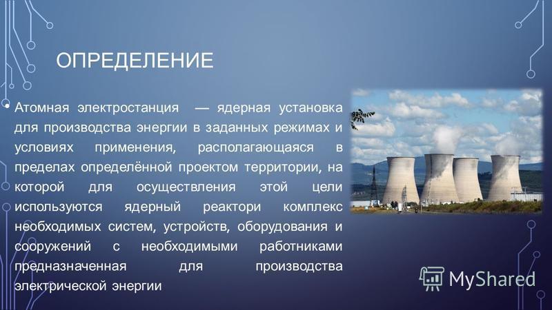 ОПРЕДЕЛЕНИЕ Атомная электростанция ядерная установка для производства энергии в заданных режимах и условиях применения, располагающаяся в пределах определённой проектом территории, на которой для осуществления этой цели используются ядерный реактори