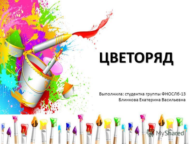 ЦВЕТОРЯД Выполнила: студентка группы ФНОСЛб-13 Блинкова Екатерина Васильевна