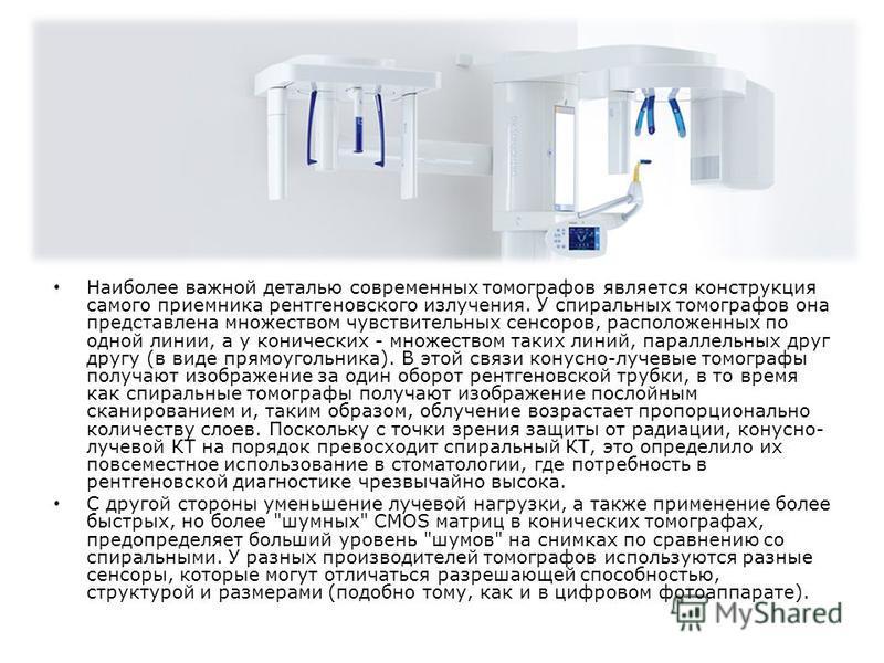 Наиболее важной деталью современных томографов является конструкция самого приемника рентгеновского излучения. У спиральных томографов она представлена множеством чувствительных сенсоров, расположенных по одной линии, а у конических - множеством таки