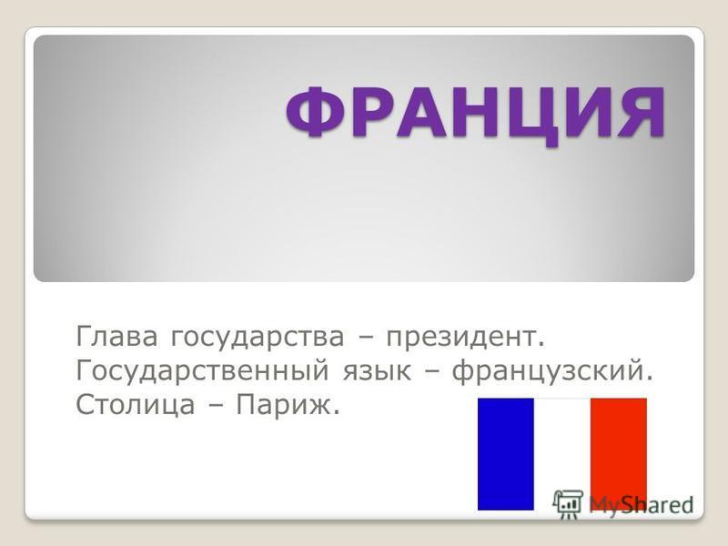 ФРАНЦИЯ Глава государства – президент. Государственный язык – французский. Столица – Париж.