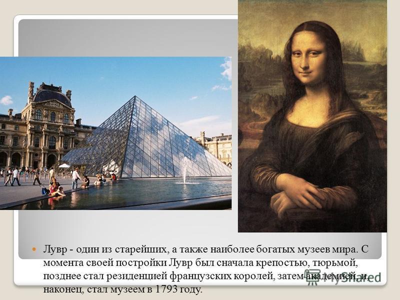 Лувр - один из старейших, а также наиболее богатых музеев мира. С момента своей постройки Лувр был сначала крепостью, тюрьмой, позднее стал резиденцией французских королей, затем академией, и, наконец, стал музеем в 1793 году.