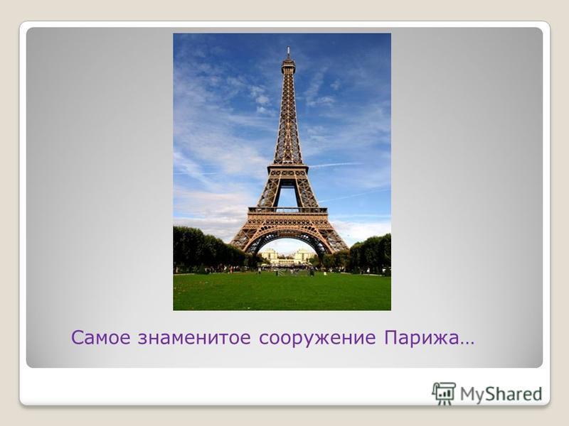 Самое знаменитое сооружение Парижа…