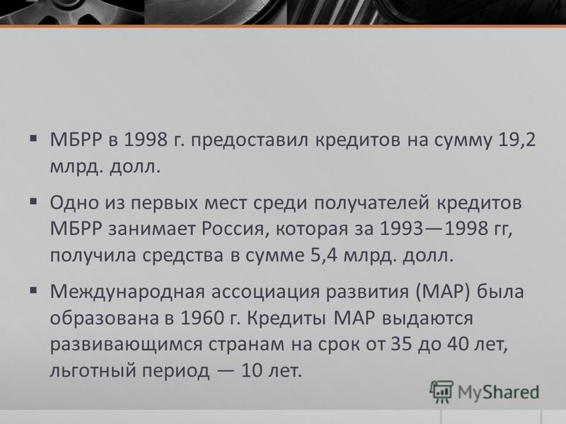 МБРР в 1998 г. предоставил кредитов на сумму 19,2 млрд. долл. Одно из первых мест среди получателей кредитов МБРР занимает Россия, которая за 19931998 гг, получила средства в сумме 5,4 млрд. долл. Международная ассоциация развития (MAP) была образова