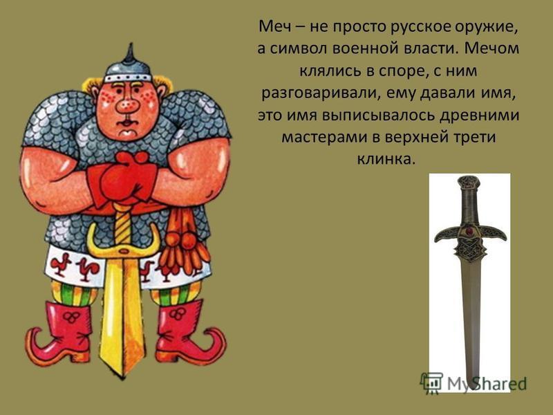 Меч – не просто русское оружие, а символ военной власти. Мечом клялись в споре, с ним разговаривали, ему давали имя, это имя выписывалось древними мастерами в верхней трети клинка.