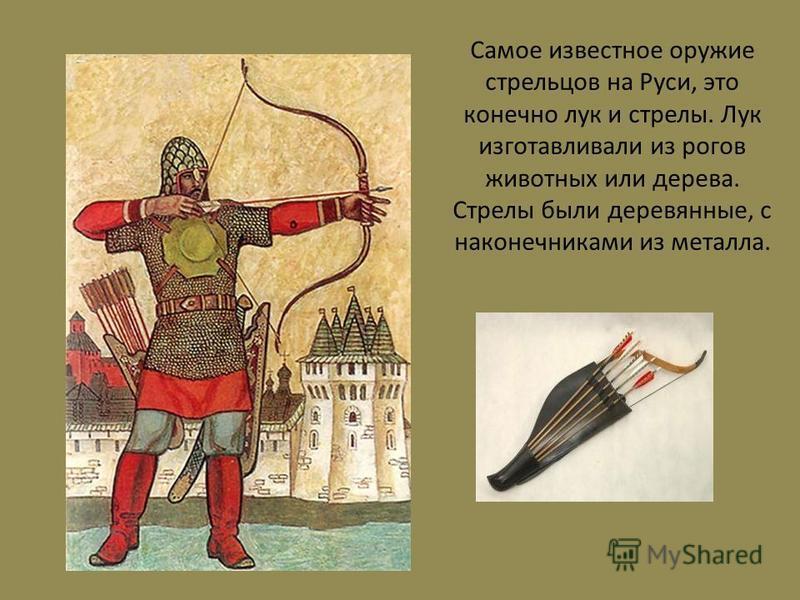Самое известное оружие стрельцов на Руси, это конечно лук и стрелы. Лук изготавливали из рогов животных или дерева. Стрелы были деревянные, с наконечниками из металла.