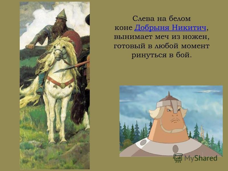 Слева на белом коне Добрыня Никитич, вынимает меч из ножен, готовый в любой момент ринуться в бой.Добрыня Никитич