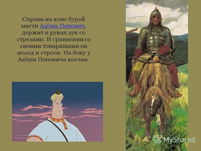 Справа на коне бурой масти Алёша Попович, держит в руках лук со стрелами. В сравнении со своими товарищами он молод и строен. На боку у Алёши Поповича колчан.Алёша Попович